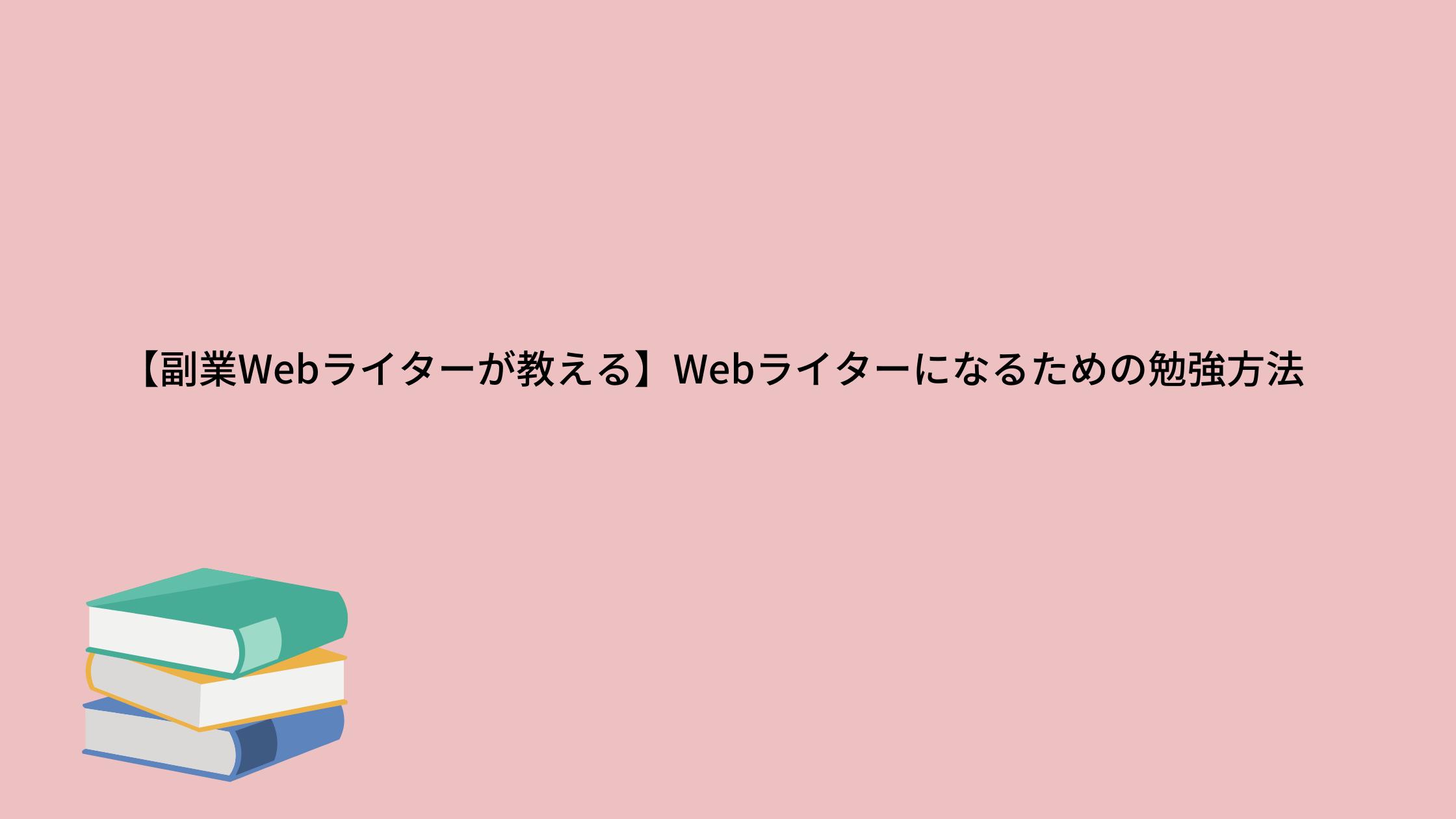【副業Webライターが教える】Webライターになるための勉強方法