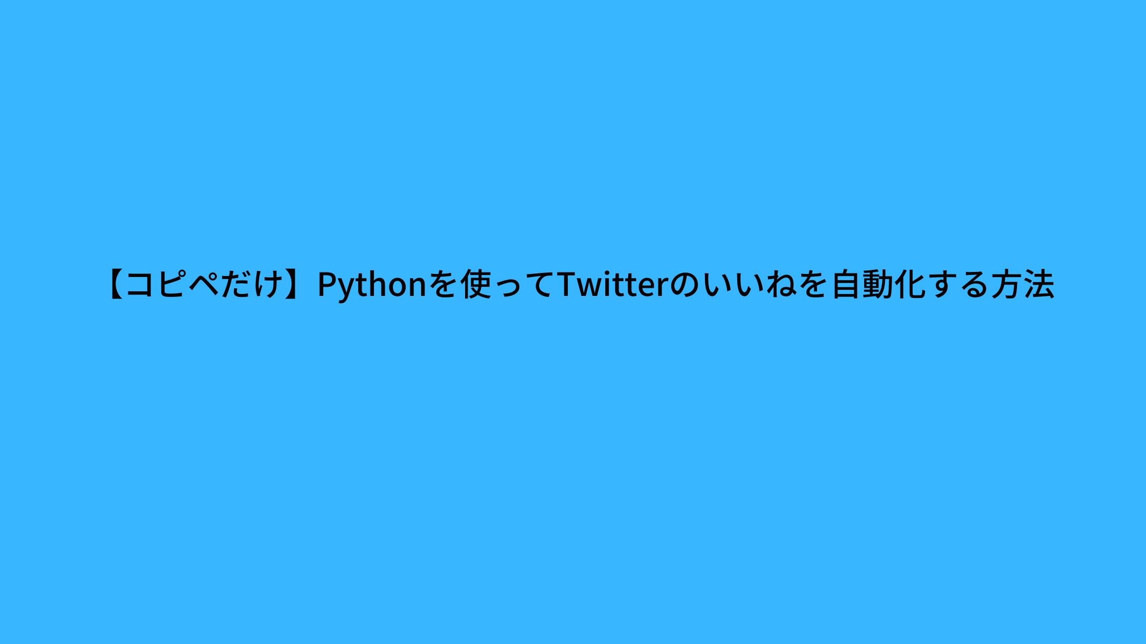 【コピペだけ】PythonでTwitterのいいねを自動化する方法を紹介