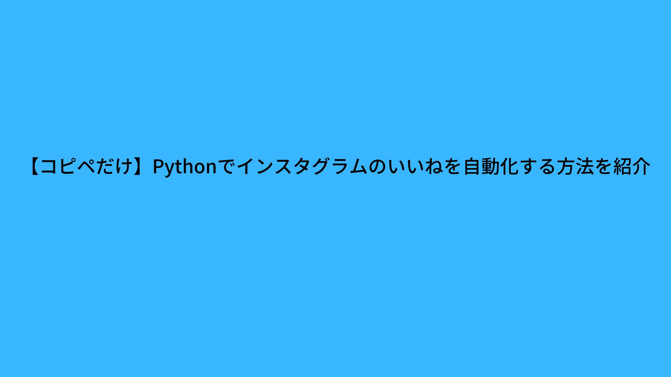 【コピペだけ】Pythonでインスタグラムのいいねを自動化する方法を紹介