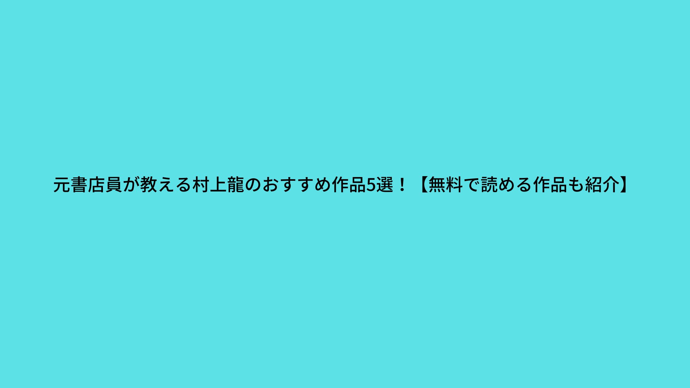 元書店員が教える村上龍のおすすめ作品5選!【無料で読める作品も紹介】